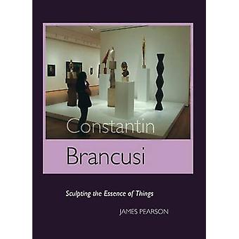 Constantin Brancusi Sculpting the Essence of Things by Pearson & James