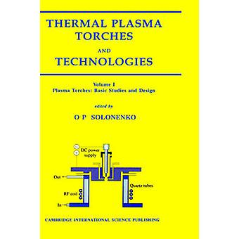 Thermal Plasma Torches and Technologies Volume 1 Plasma Torches Basic Studies and Design by Solonenko & Oleg & P