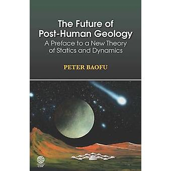The Future of PostHuman Geology A Preface to a New Theory of Statics and Dynamics by Baofu & Peter & PH.D .