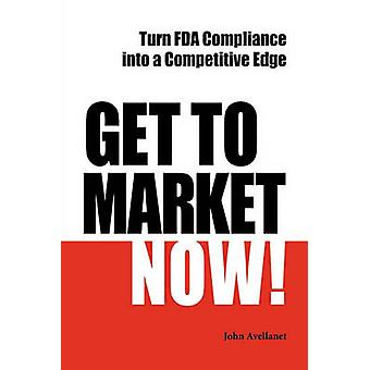 Get to Market Now Turn FDA Compliance Into a Competitive Edge in the Era of Personalized Medicine by Avellanet & John
