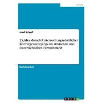 25 Jahre danach Untersuchung inhaltlicher Konvergenzvorgnge im deutschen und sterreichischen Fernsehmarkt by Schopf & Josef