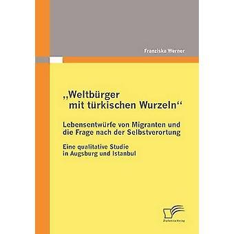 Weltbrger mit trkischen Wurzeln  Lebensentwrfe von Migranten und die Frage nach der Selbstverortung by Werner & Franziska