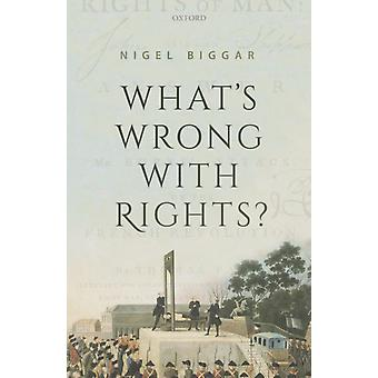 Whats Wrong with Rights by Biggar & Nigel Regius Professor of Moral and Pastoral Theology & and Director of the McDonald Centre for Theology & Ethics & and Public Life & Regius Professor of Moral and Pastoral Theology & and Director