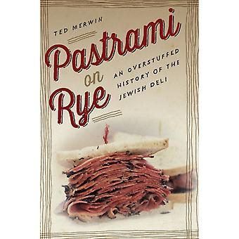 Pastrami on Rye  An Overstuffed History of the Jewish Deli by Ted Merwin