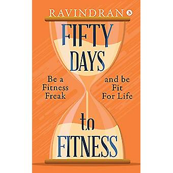 Fifty Days to Fitness - Be a Fitness Freak and Be Fit for Life by Ravi