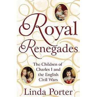Royal Renegades - The Children of Charles I and the English Civil Wars