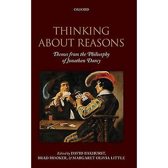Thinking about Reasons Themes from the Philosophy of Jonathan Dancy by Bakhurst & David