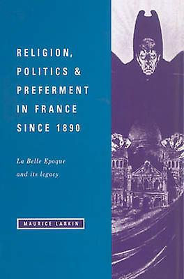Religion Politics and Preferment in France Since 1890 La Belle Epoque and Its Legacy by Larkin & Maurice