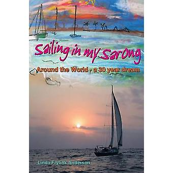 Sailing in My Sarong Around the World  A 30 Year Dream by Frylink Anderson & Linda Ann
