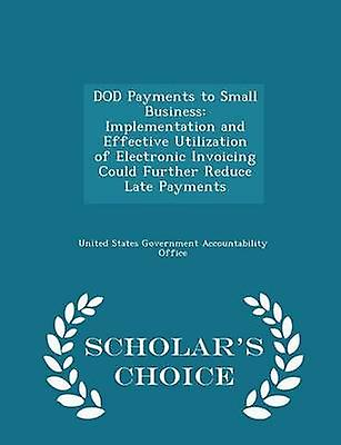 DOD Payments to Small Business Implementation and Effective Utilization of Electronic Invoicing Could Further Reduce Late Payments  Scholars Choice Edition by United States Government Accountability