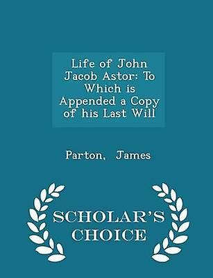 Life of John Jacob Astor To Which is Appended a Copy of his Last Will  Scholars Choice Edition by James & Parton