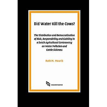 Did Water Kill the Cows The Distribution and Democratisation of Risk Responsibility and Liability in a Dutch Agricultural Controversy on Water Pollution and Cattle Sickness by Mourik & Ruth & M.