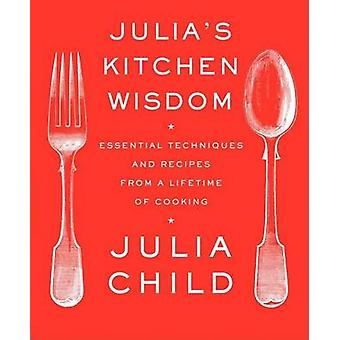 Julia's Kitchen Wisdom - Essential Techniques and Recipes from a Lifet