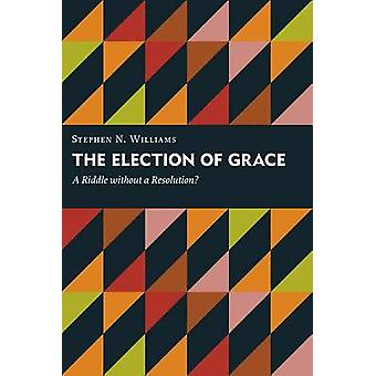 The Election of Grace - A Riddle Without a Resolution? by Stephen N. W
