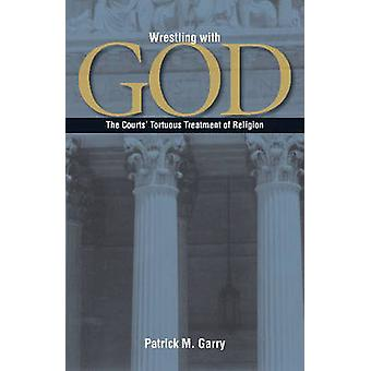 Wrestling with God - The Courts' Tortuous Treatment of Religion by Pat