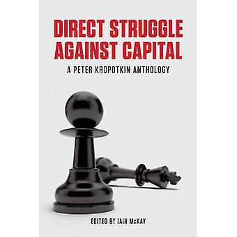 Direct Struggle Against Capital - A Peter Kropotkin Anthology by Iain