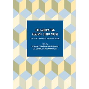 Collaborating Against Child Abuse  Exploring the Nordic Barnahus Model by Edited by Susanna Johansson & Edited by Kari Stefansen & Edited by Elisiv Bakketeig & Edited by Anna Kaldal