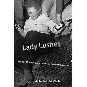 Lady Lushes Gender Alcoholism and Medicine in Modern America by McClellan & Michelle L.