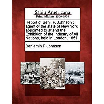 Report of Benj. P. Johnson  agent of the state of New York appointed to attend the Exhibition of the Industry of All Nations held in London 1851. by Johnson & Benjamin P