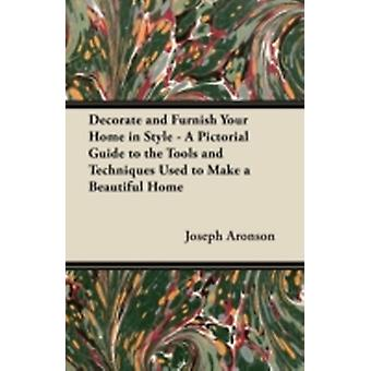Decorate and Furnish Your Home in Style  A Pictorial Guide to the Tools and Techniques Used to Make a Beautiful Home by Aronson & Joseph