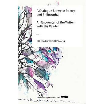 A Dialogue Between Poetry  and Philosophy An Encounter of the Writer With His Reader by Erismann & Ceclia Barros