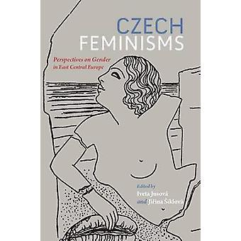 Czech Feminisms - Perspectives on Gender in East Central Europe by Ive