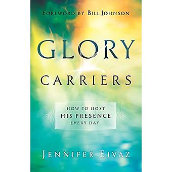 Glory Carriers - How to Host His Presence Every Day by Jennifer Eivaz