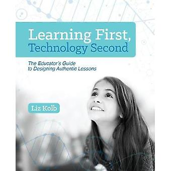 Learning First Technology Second  The Educators Guide to Designing Authentic Lessons by Liz Kolb