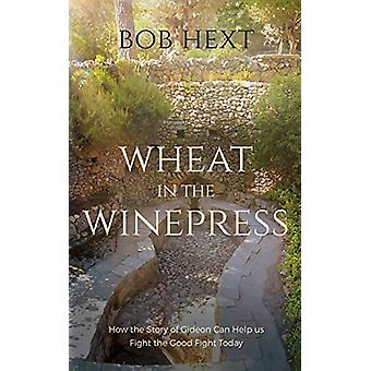 Wheat in the Winepress - How the Story of Gideon Can Help Us Fight the