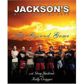 Jackson's Mixed Martial Arts - The Ground Game by Greg Jackson - Kelly