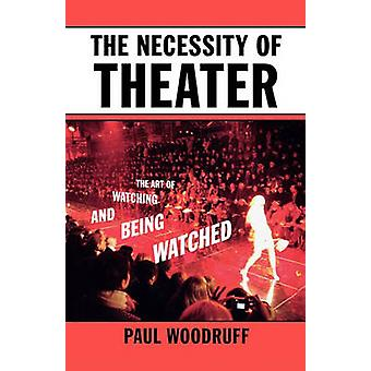 The Necessity of Theater The Art of Watching and Being Watched by Woodruff & Paul