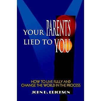 Your Parents Lied to YouHow to Live Fully and Change the World in the Process by Erickson & John D