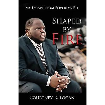 Shaped by Fire My Escape from Povertys Pit by Logan & Courtney R.