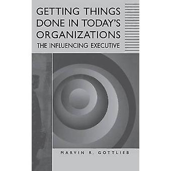 Getting Things Done in Todays organizzazioni l'esecutivo d'influenza di Gottlieb & Marvin