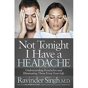 Not Tonight I Have a Headache Understanding Headache and Eliminating It from Your Life by Singh & Ravinder