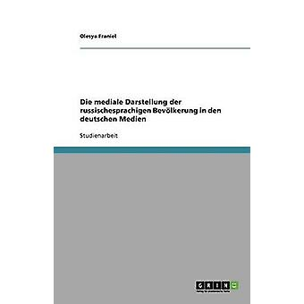 Die mediale Darstellung der russischesprachigen Bevlkerung in den deutschen Medien by Franiel & Olesya