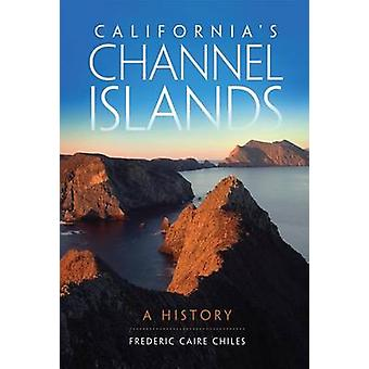 California's Channel Islands - A History by Chiles - Frederic Caire Ch