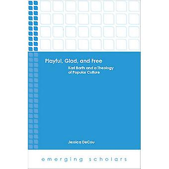 Playful - Glad - and Free - Karl Barth and a Theology of Popular Cultu