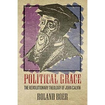 Political Grace The Revolutionary Theology of John Calvin by Boer & Roland