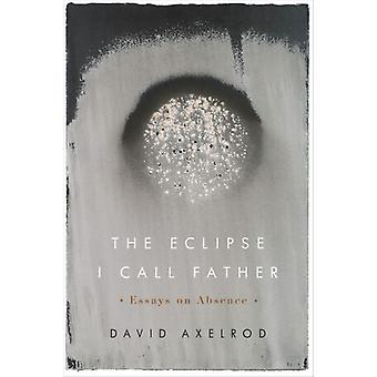 The Eclipse I Call Father  Essays on Absence by David Axelrod