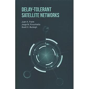 DelayTolerant Satellite Networks by Juan A Fraire & Jorge M Finochietto & Scott C Burleigh