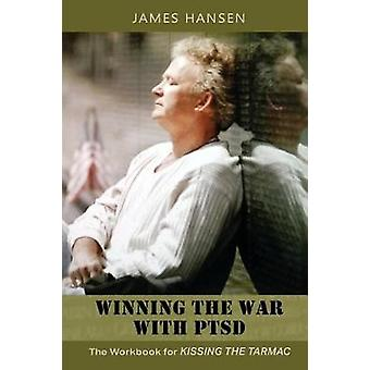 Winning the War With PTSD The Workbook for KISSING THE TARMAC by Hansen & James