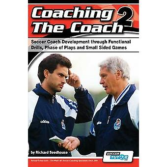 Coaching the Coach 2  Soccer Coach Development Through Functional Practices Phase of Plays and Small Sided Games by Seedhouse & Richard