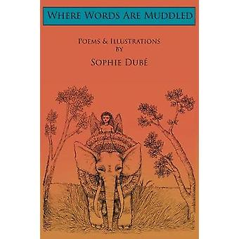 Where Words Are Muddled Poems and Illustrations by Sophie Dub by Dub & Sophie