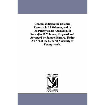 General index to the Colonial Records in 16 Volumes and to the Pennsylvania Archives 1St Series in 12 Volumes Prepared and Arranged by Samuel Hazard Under An Act of the General Assembly of Penns by Hazard & Samuel