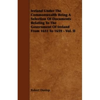 Ireland Under the Commonwealth Being a Selection of Documents Relating to the Government of Ireland from 1651 to 1659  Vol. II by Dunlop & Robert