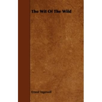The Wit Of The Wild by Ingersoll & Ernest