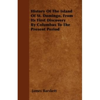 History Of The Island Of St. Domingo From Its First Discovery By Columbus To The Present Period by Barskett & James