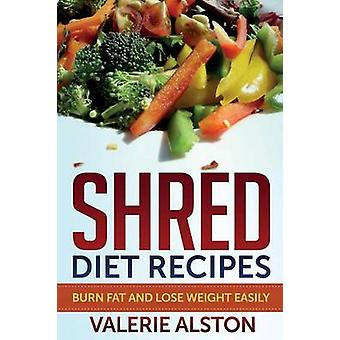 Shred Diet Recipes Burn Fat and Lose Weight Easily by Alston & Valerie