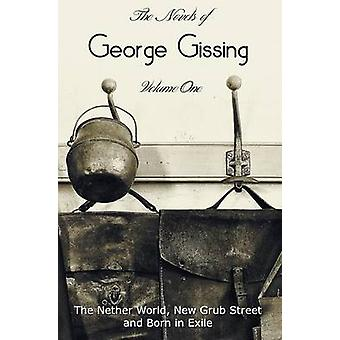 The Novels of George Gissing Volume One complete and unabridged including The Nether World New Grub Street and Born in Exile by Gissing & George